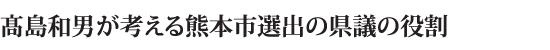 高島和男が考える熊本市選出の県議の役割